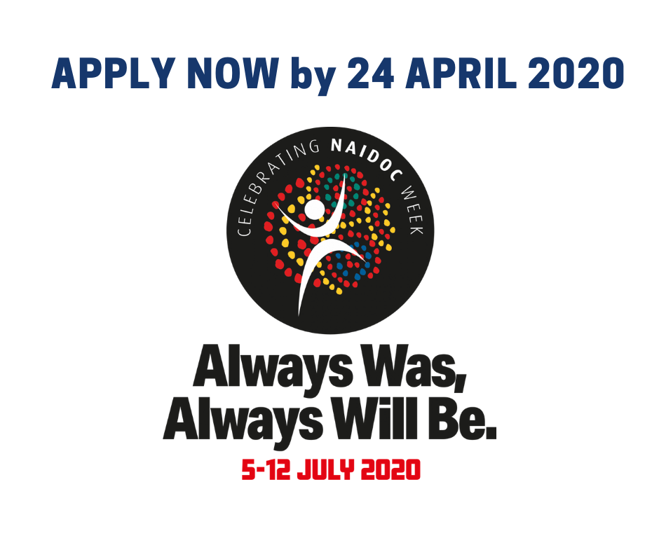 Celebrating NAIDOC Week Poster Text in image reads: Apply Now by April 2020, Always Was, Always Will Be, 5 to 12 July 2020